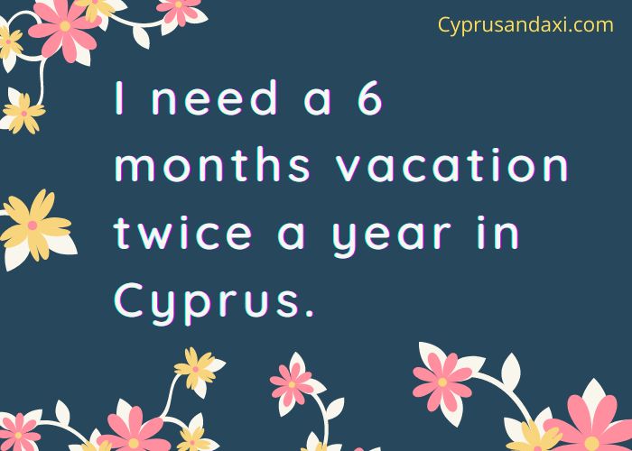 I need a 6 months vacation twice a year in Cyprus.