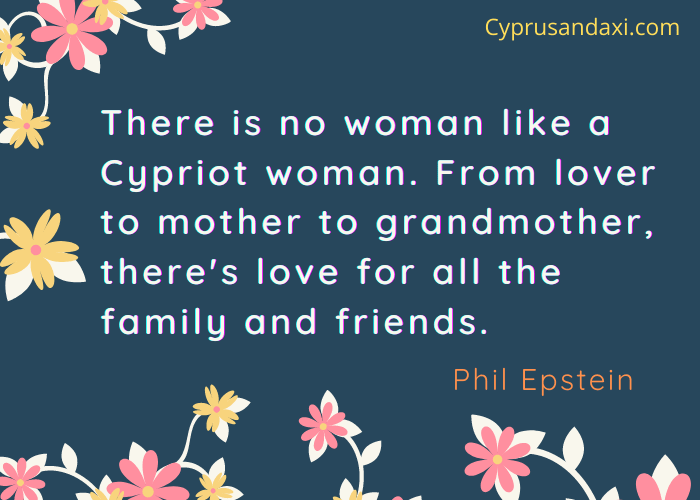 There is no woman like a Cypriot woman. From lover to mother to grandmother, there's love for all the family and friends.