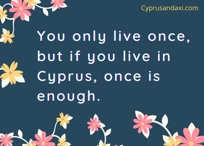 You only live once, but if you live in Cyprus, once is enough.